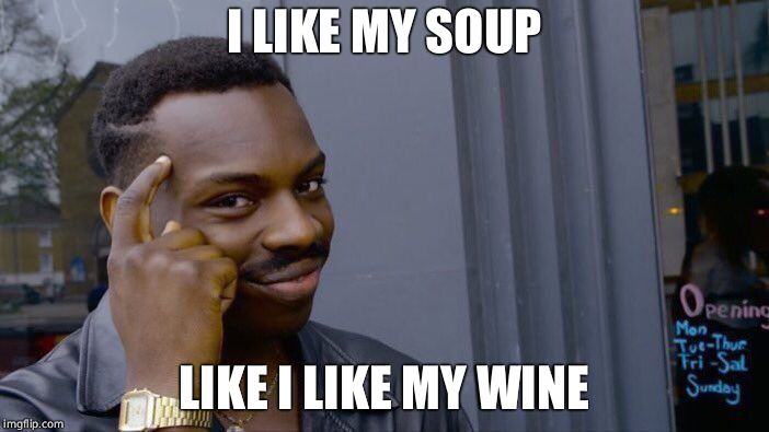 Roll Safe Think About It Meme | I LIKE MY SOUP LIKE I LIKE MY WINE | image tagged in memes,roll safe think about it | made w/ Imgflip meme maker