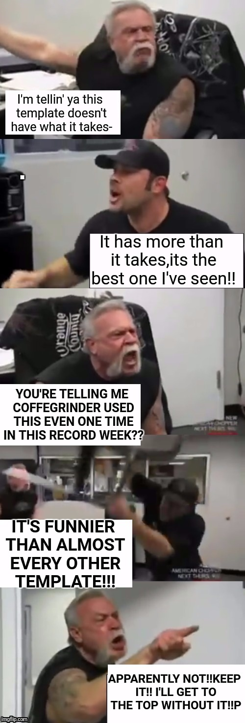Top spot envy | I'm tellin' ya this template doesn't have what it takes- It has more than it takes,its the best one I've seen!! YOU'RE TELLING ME COFFEGRIND | image tagged in memes,orange county choppers,funny,bikers,dank memes | made w/ Imgflip meme maker