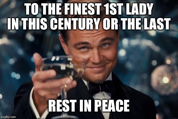 Leonardo Dicaprio Cheers Meme | TO THE FINEST 1ST LADY IN THIS CENTURY OR THE LAST REST IN PEACE | image tagged in memes,leonardo dicaprio cheers | made w/ Imgflip meme maker