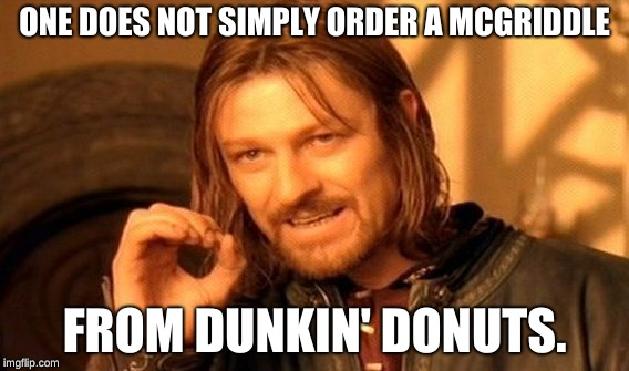 One Does Not Simply Meme | ONE DOES NOT SIMPLY ORDER A MCGRIDDLE FROM DUNKIN' DONUTS. | image tagged in memes,one does not simply | made w/ Imgflip meme maker