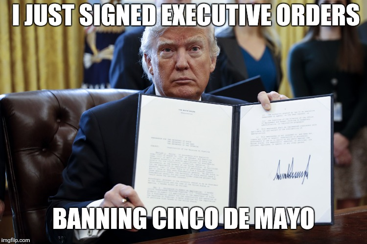 Donald Trump Executive Order | I JUST SIGNED EXECUTIVE ORDERS BANNING CINCO DE MAYO | image tagged in donald trump executive order | made w/ Imgflip meme maker