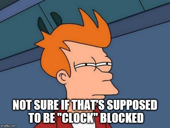 "Futurama Fry Meme | NOT SURE IF THAT'S SUPPOSED TO BE ""CLOCK"" BLOCKED 