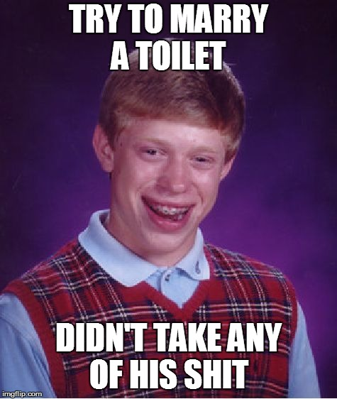 Bad Luck Brian Meme | TRY TO MARRY A TOILET DIDN'T TAKE ANY OF HIS SHIT | image tagged in memes,bad luck brian | made w/ Imgflip meme maker