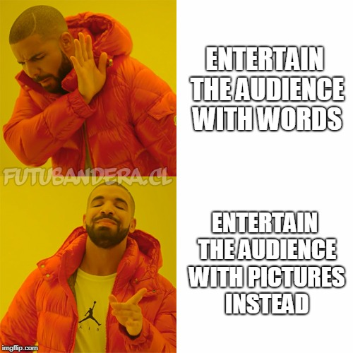 DRAKE | ENTERTAIN THE AUDIENCE WITH WORDS ENTERTAIN THE AUDIENCE WITH PICTURES INSTEAD | image tagged in drake | made w/ Imgflip meme maker