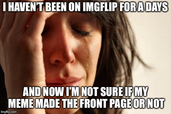 I saw my meme with 99 upvotes, and it was on the second page... did it stop there, or did it reach the front page? | I HAVEN'T BEEN ON IMGFLIP FOR A DAYS AND NOW I'M NOT SURE IF MY MEME MADE THE FRONT PAGE OR NOT | image tagged in memes,first world problems | made w/ Imgflip meme maker