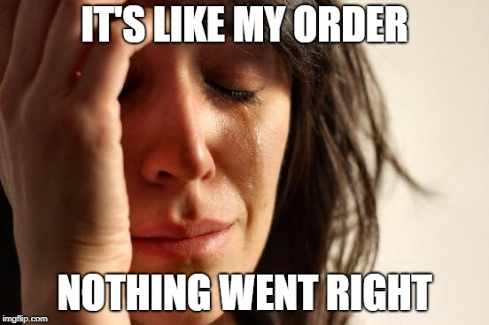 First World Problems Meme | IT'S LIKE MY ORDER NOTHING WENT RIGHT | image tagged in memes,first world problems | made w/ Imgflip meme maker
