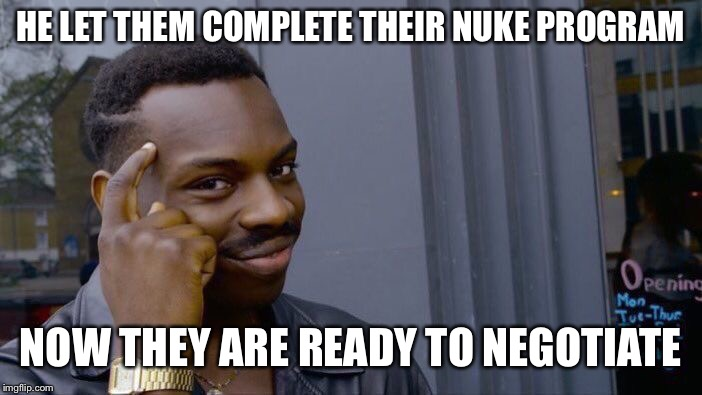 Roll Safe Think About It Meme | HE LET THEM COMPLETE THEIR NUKE PROGRAM NOW THEY ARE READY TO NEGOTIATE | image tagged in memes,roll safe think about it | made w/ Imgflip meme maker