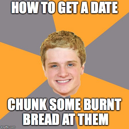 Advice Peeta | HOW TO GET A DATE CHUNK SOME BURNT BREAD AT THEM | image tagged in memes,advice peeta | made w/ Imgflip meme maker