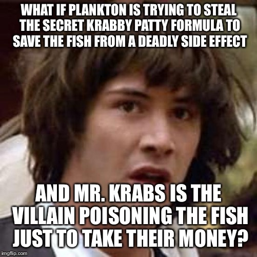 Conspiracy Keanu Meme | WHAT IF PLANKTON IS TRYING TO STEAL THE SECRET KRABBY PATTY FORMULA TO SAVE THE FISH FROM A DEADLY SIDE EFFECT AND MR. KRABS IS THE VILLAIN  | image tagged in memes,conspiracy keanu | made w/ Imgflip meme maker