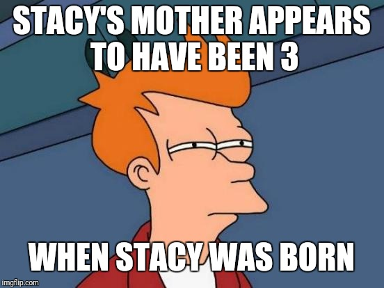 Futurama Fry Meme | STACY'S MOTHER APPEARS TO HAVE BEEN 3 WHEN STACY WAS BORN | image tagged in memes,futurama fry | made w/ Imgflip meme maker