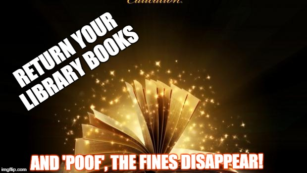 Magic book | RETURN YOUR LIBRARY BOOKS AND 'POOF', THE FINES DISAPPEAR! | image tagged in magic book | made w/ Imgflip meme maker