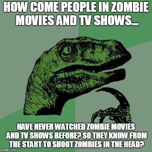 You Shoot Them in the Mon Head! Hasta La Vista, Baby!  | HOW COME PEOPLE IN ZOMBIE MOVIES AND TV SHOWS... HAVE NEVER WATCHED ZOMBIE MOVIES AND TV SHOWS BEFORE? SO THEY KNOW FROM THE START TO SHOOT  | image tagged in memes,philosoraptor,zombies | made w/ Imgflip meme maker