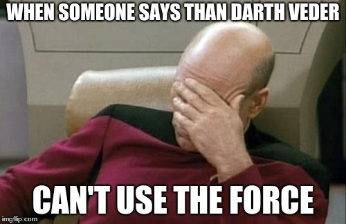 Captain Picard Facepalm Meme | WHEN SOMEONE SAYS THAN DARTH VEDER CAN'T USE THE FORCE | image tagged in memes,captain picard facepalm,star wars,darth vader | made w/ Imgflip meme maker