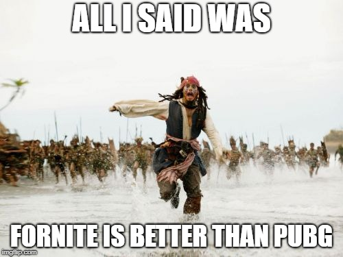 Jack Sparrow Being Chased Meme | ALL I SAID WAS FORNITE IS BETTER THAN PUBG | image tagged in memes,jack sparrow being chased | made w/ Imgflip meme maker
