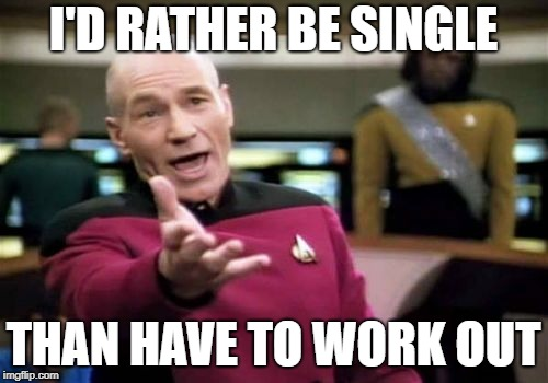 Picard Wtf Meme | I'D RATHER BE SINGLE THAN HAVE TO WORK OUT | image tagged in memes,picard wtf | made w/ Imgflip meme maker
