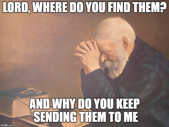 The place I work does not seem to hire the upper class.                | LORD, WHERE DO YOU FIND THEM? AND WHY DO YOU KEEP SENDING THEM TO ME | image tagged in praying,random | made w/ Imgflip meme maker