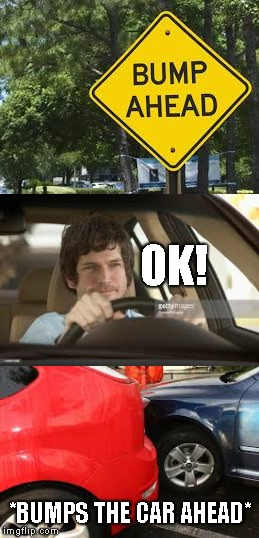 Literal sign | OK! *BUMPS THE CAR AHEAD* | image tagged in bump ahead sign,carcrash | made w/ Imgflip meme maker