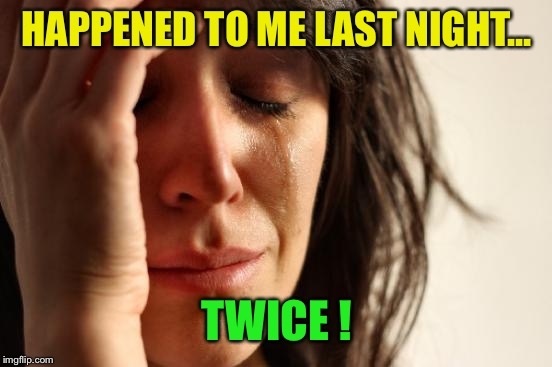 First World Problems Meme | HAPPENED TO ME LAST NIGHT... TWICE ! | image tagged in memes,first world problems | made w/ Imgflip meme maker
