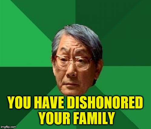 YOU HAVE DISHONORED YOUR FAMILY | made w/ Imgflip meme maker
