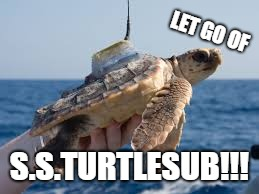 s.s. turtle sub | LET GO OF S.S.TURTLESUB!!! | image tagged in turtle,memes | made w/ Imgflip meme maker