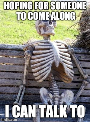 Waiting Skeleton Meme | HOPING FOR SOMEONE TO COME ALONG I CAN TALK TO | image tagged in memes,waiting skeleton | made w/ Imgflip meme maker