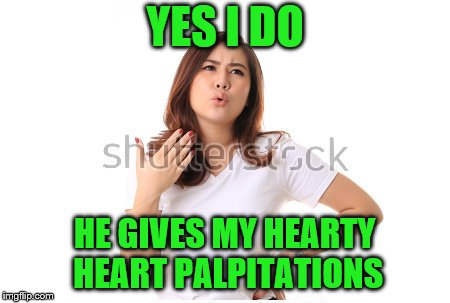 YES I DO HE GIVES MY HEARTY HEART PALPITATIONS | made w/ Imgflip meme maker