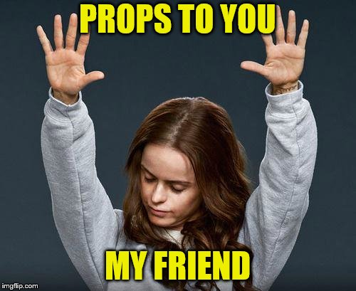 PROPS TO YOU MY FRIEND | made w/ Imgflip meme maker