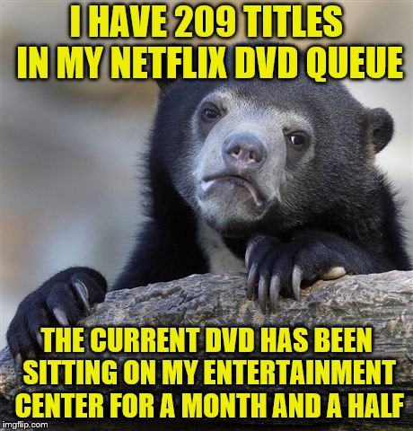 Why is it taking me so long to watch all of these? | I HAVE 209 TITLES IN MY NETFLIX DVD QUEUE THE CURRENT DVD HAS BEEN SITTING ON MY ENTERTAINMENT CENTER FOR A MONTH AND A HALF | image tagged in memes,confession bear,netflix,dvd,queue | made w/ Imgflip meme maker