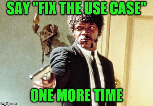"I still have another two weeks straight of use cases.  Lord help me. | SAY ""FIX THE USE CASE"" ONE MORE TIME 