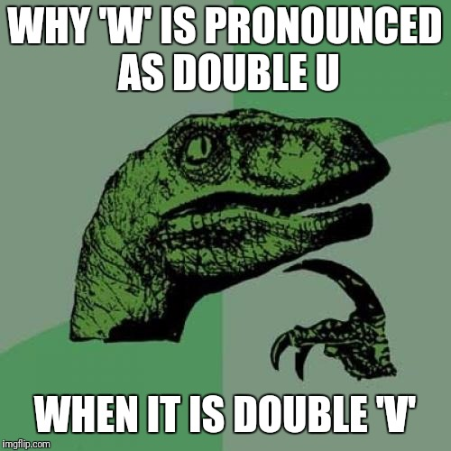 Philosoraptor Meme | WHY 'W' IS PRONOUNCED AS DOUBLE U WHEN IT IS DOUBLE 'V' | image tagged in memes,philosoraptor | made w/ Imgflip meme maker