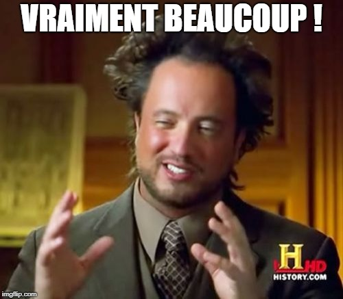 Ancient Aliens Meme | VRAIMENT BEAUCOUP ! | image tagged in memes,ancient aliens | made w/ Imgflip meme maker