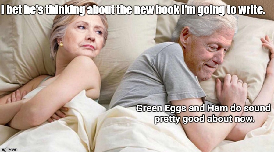 Hillary: I bet he's thinking about | I bet he's thinking about the new book I'm going to write. Green Eggs and Ham do sound pretty good about now. | image tagged in hillary i bet he's thinking about | made w/ Imgflip meme maker