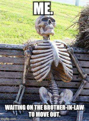 Waiting Skeleton | ME. WAITING ON THE BROTHER-IN-LAW TO MOVE OUT. | image tagged in memes,waiting skeleton | made w/ Imgflip meme maker