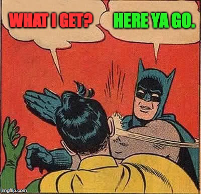 Batman Slapping Robin Meme | WHAT I GET? HERE YA GO. | image tagged in memes,batman slapping robin | made w/ Imgflip meme maker