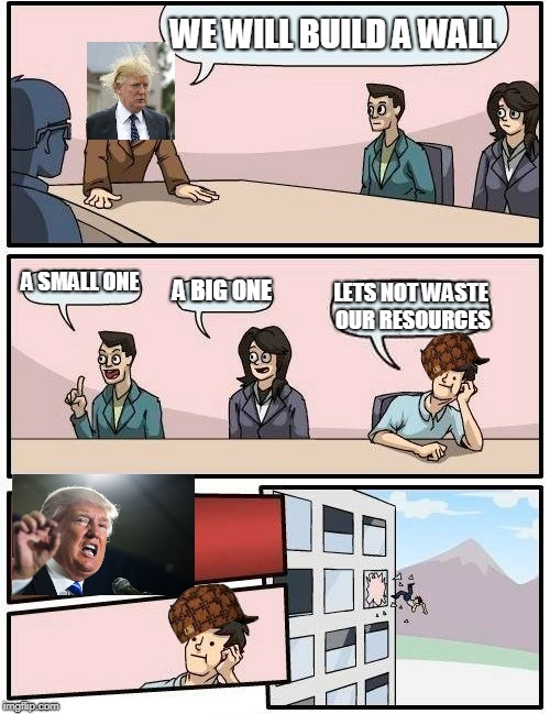 Boardroom Meeting Suggestion Meme | WE WILL BUILD A WALL A SMALL ONE A BIG ONE LETS NOT WASTE OUR RESOURCES | image tagged in memes,boardroom meeting suggestion,scumbag | made w/ Imgflip meme maker
