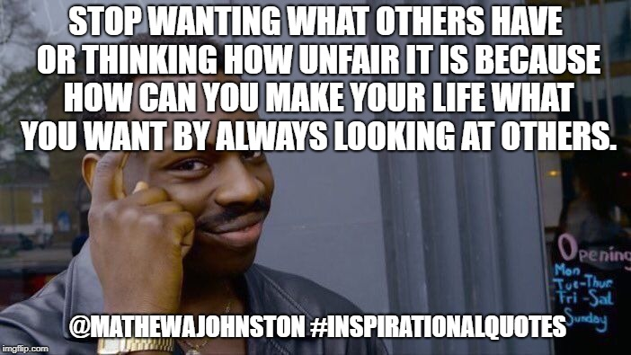 Stop wanting what others have | STOP WANTING WHAT OTHERS HAVE OR THINKING HOW UNFAIR IT IS BECAUSE HOW CAN YOU MAKE YOUR LIFE WHAT YOU WANT BY ALWAYS LOOKING AT OTHERS. @MA | image tagged in memes,roll safe think about it,quotes,inspirational quote | made w/ Imgflip meme maker