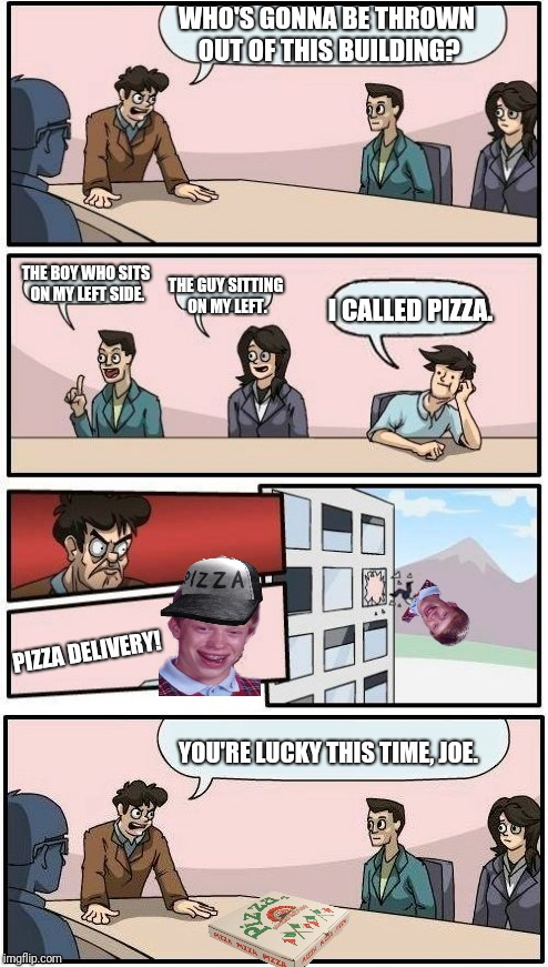 Twist. | WHO'S GONNA BE THROWN OUT OF THIS BUILDING? THE BOY WHO SITS ON MY LEFT SIDE. THE GUY SITTING ON MY LEFT. I CALLED PIZZA. PIZZA DELIVERY! YO | image tagged in boardroom meeting suggestion,bad luck brian | made w/ Imgflip meme maker