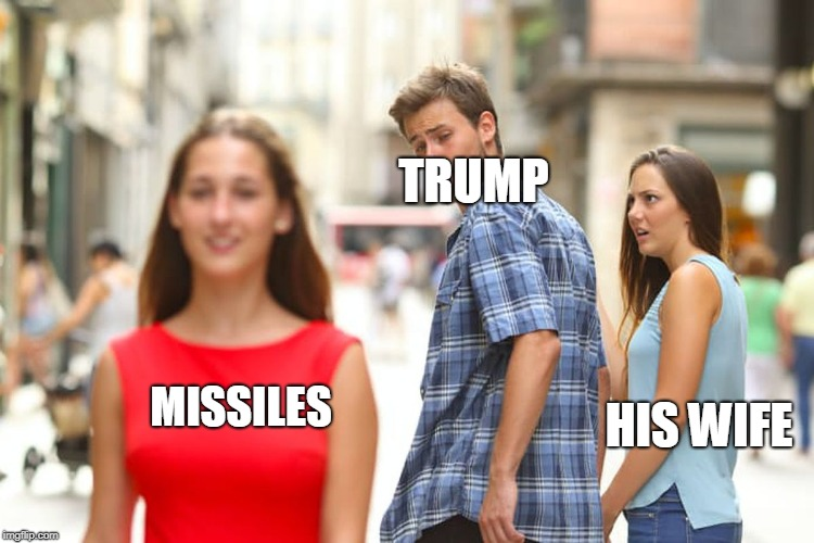 Distracted Boyfriend Meme | TRUMP HIS WIFE MISSILES | image tagged in memes,distracted boyfriend | made w/ Imgflip meme maker