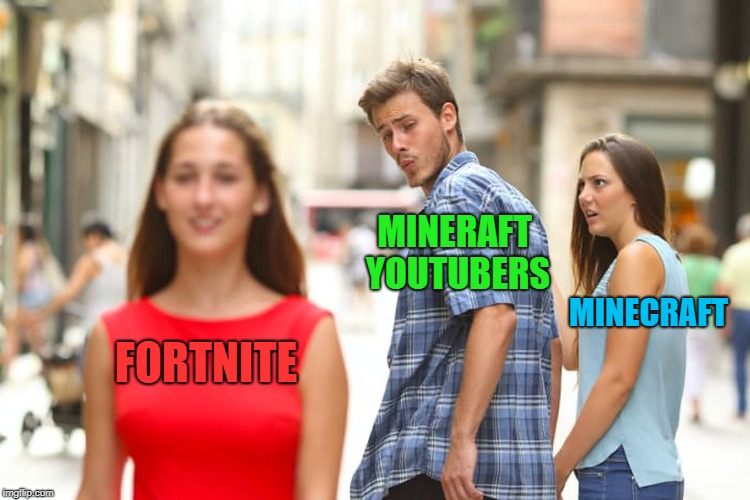 Fortnite ruins minecraft | FORTNITE MINERAFT YOUTUBERS MINECRAFT | image tagged in memes,distracted boyfriend,reality,minecraft,fortnite,annoying | made w/ Imgflip meme maker
