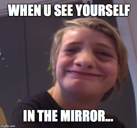Asger on a good day | WHEN U SEE YOURSELF IN THE MIRROR... | image tagged in mirror | made w/ Imgflip meme maker