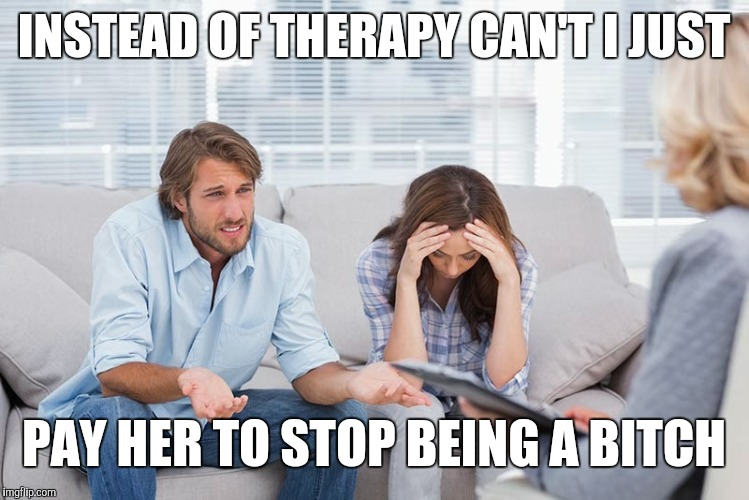 INSTEAD OF THERAPY CAN'T I JUST PAY HER TO STOP BEING A B**CH | image tagged in couples therapy | made w/ Imgflip meme maker