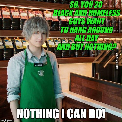 Not sure if Starbucks thought this one through  | SO, YOU 20 BLACK AND HOMELESS GUYS WANT TO HANG AROUND ALL DAY AND BUY NOTHING? NOTHING I CAN DO! | image tagged in starbucks,sjws,homeless | made w/ Imgflip meme maker