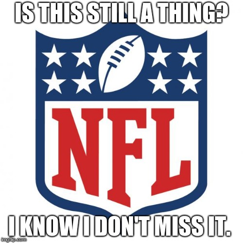 nfl logic | IS THIS STILL A THING? I KNOW I DON'T MISS IT. | image tagged in nfl logic | made w/ Imgflip meme maker