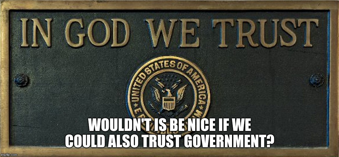 in God we trust | WOULDN'T IS BE NICE IF WE COULD ALSO TRUST GOVERNMENT? | image tagged in in god we trust | made w/ Imgflip meme maker