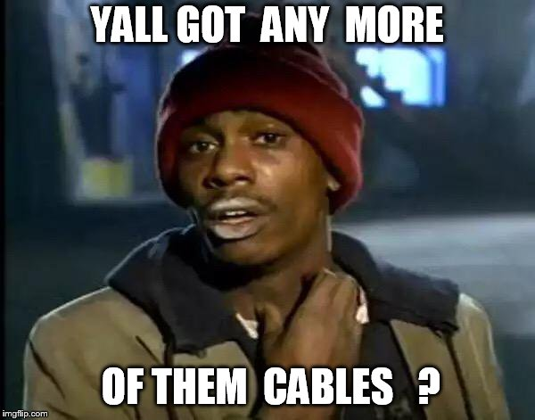Y'all Got Any More Of That Meme | YALL GOT  ANY  MORE OF THEM  CABLES   ? | image tagged in memes,y'all got any more of that | made w/ Imgflip meme maker