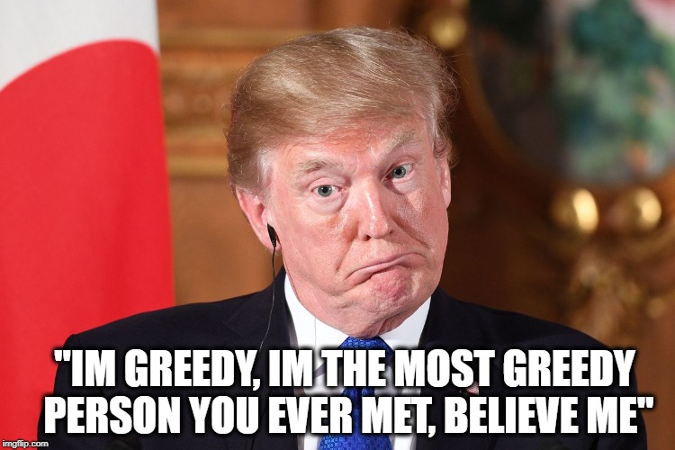 "Trump dumbfounded | ""IM GREEDY, IM THE MOST GREEDY PERSON YOU EVER MET, BELIEVE ME"" 