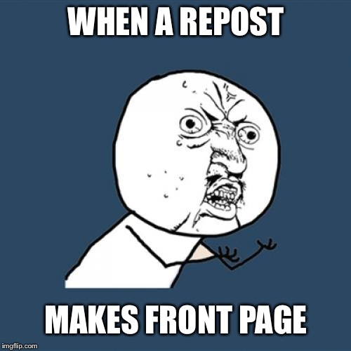 Y U No Meme | WHEN A REPOST MAKES FRONT PAGE | image tagged in memes,y u no | made w/ Imgflip meme maker