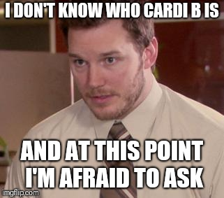 Afraid To Ask Andy (Closeup) | I DON'T KNOW WHO CARDI B IS AND AT THIS POINT I'M AFRAID TO ASK | image tagged in memes,afraid to ask andy closeup,AdviceAnimals | made w/ Imgflip meme maker