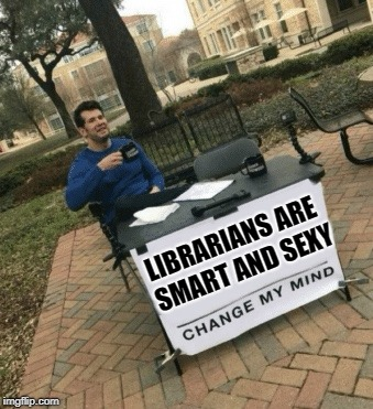 LIBRARIANS ARE SMART AND SEXY | made w/ Imgflip meme maker