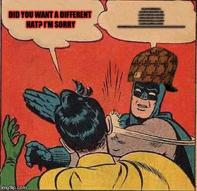 Hat?... | DID YOU WANT A DIFFERENT HAT? I'M SORRY STOP BEING A C^$T ON DISCORD CORRECTING THE TINIEST THINGS AND GET TO WORK YOU PIECE OF S*!T. I THOU | image tagged in memes,batman slapping robin,scumbag,nsfw | made w/ Imgflip meme maker